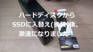 ハードディスクからSSDに入替(換装)後、激速になりました!